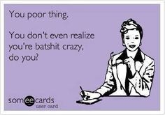 Are you really that unaware of yourself that you can't hear what you are saying and how crazy it sounds?