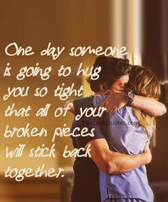 Someday, someone will hug you so tight that all your broken pieces will stick together.