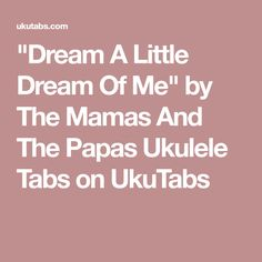 """Dream A Little Dream Of Me"" by The Mamas And The Papas Ukulele Tabs on UkuTabs"