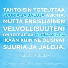 Tahtoisin toteuttaa suuria ja jaloja asioita, mutta ensisijainen velvollisuuteni on toteuttaa pieniä asioita ikään kuin ne olisivat suuria ja jaloja. — Helen Keller