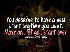 you deserve to have a new start anytime you want. Move on, let go, start over.