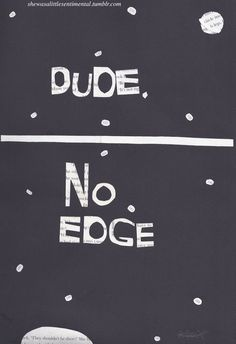 shewasalittlesentimental:  Dude, No Edge. Quote by Hank Green of the Vlogbrothers. Art by me. I've got another two Nerdfighter themed posts coming up in the course of next week, so keep an eye out!