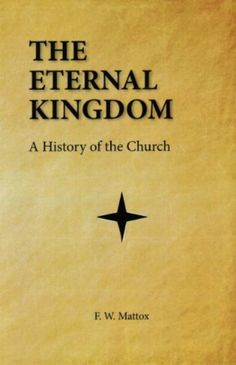 The Eternal Kingdom A History of the Church of Christ [Paperback] by F. W. Mattox