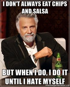 I don't always eat chips and salsa  but when i do, i do it until i hate myself | The Most Interesting Man In The World