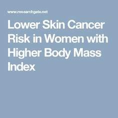 Lower Skin Cancer Risk in Women with Higher Body Mass Index
