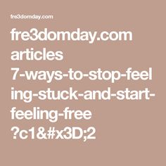 fre3domday.com articles 7-ways-to-stop-feeling-stuck-and-start-feeling-free ?c1=2