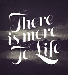 There is more to life.