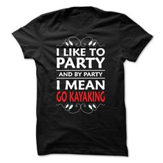 I like to party and by party I mean Go Kayaking T-Shirts, Hoodies. VIEW DETAIL ==► https://www.sunfrog.com/LifeStyle/I-like-to-party-and-by-party-I-mean-Go-Kayaking--0615.html?id=41382
