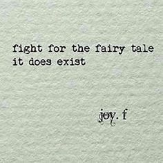 """Fight for the fairytale, it does exist."" — Joy. F"