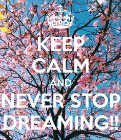 KEEP CALM AND NEVER STOP DREAMING!!.