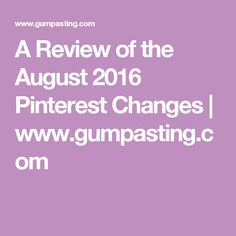 A Review of the August 2016 Pinterest Changes | www.gumpasting.com