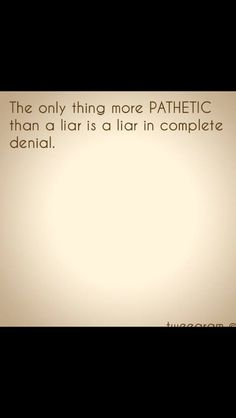 So... You. So, the next time you throw the word pathetic at someone else, remember, you the liar are the pathetic one, not the one who speaks the truth.
