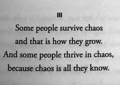 Some people survive chaos and that is how they grow. And some people thrive in chaos, because that is all they know. The Words, Pretty Words, Beautiful Words, Writing Tips, Writing Prompts, Poem Quotes, Life Quotes, Chaos Quotes, Dark Quotes