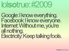 Google: I know everything.Facebook: I know everyone. Internet: Without me, you're all nothing.Electricity: Keep talking fools.
