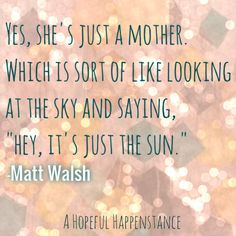 "Yes, she's just a mother. Which is sort of like looking at the sky and saying, ""Hey, it's just the sun."" -Matt Walsh"
