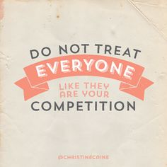 Do not treat everyone like they are your competition.