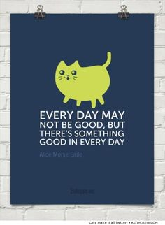 """Every day may not be good, but there's something good in every day."" ~Alice Morse Earle (more motivational cats @ kittycrew.com)"