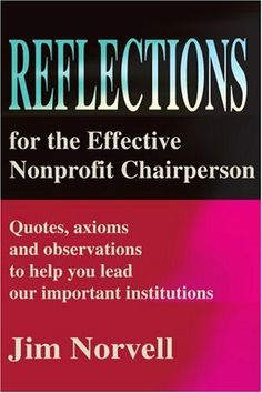 Reflections for the Effective Nonprofit Chairperson: Quotes, axioms and observations to help you lead our important institutions by Jim Norvell. $16.95. Publication: December 12, 2001. Publisher: iUniverse (December 12, 2001)