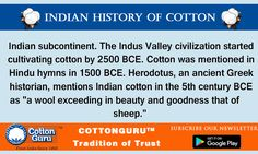 """INDIAN HISTORY OF COTTON  Indian subcontinent. The Indus Valley civilization started cultivating cotton by 2500 BCE. Cotton was mentioned in Hindu hymns in 1500 BCE. Herodotus, an ancient Greek historian, mentions Indian cotton in the 5th century BCE as """"a wool exceeding in beauty and goodness that of sheep.""""  Manish Daga info@cottonguru.org  www.cottonguru.org  Subscribe our newsletter here: www.cottongurumedia.com/subscribenow.php"""