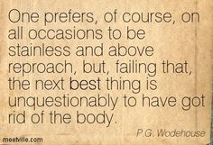 """One prefers, of course, on all occasions to be stainless and above reproach, but, failing that, the next best thing is unquestionably to have got rid of the body."" From ""Joy in the Morning"" by P G. Wodehouse"