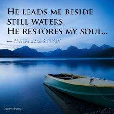 """Psalms 23: 2,3 — """"He leads me beside still waters. He restores my soul."""" ... a word from The Sponsor~June 15 