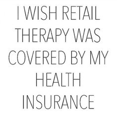 I wish retail therapy was covered by my health insurance. I wish retail therapy was covered by m. Motivacional Quotes, Great Quotes, Quotes To Live By, Funny Quotes, Inspirational Quotes, Funny Shopping Quotes, Funny Fashion Quotes, Shopping Humor, Style Quotes