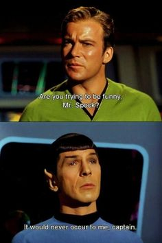 Are you trying to be funny, Mr. Spock? It would never occur to me, Captain.