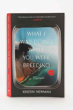 What I Was Doing While You Were Breeding: A Memoir By Kristin Newman