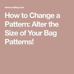How to Change a Pattern: Alter the Size of Your Bag Patterns!