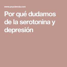 Por qué dudamos de la serotonina y depresión