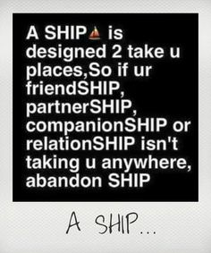 A ship is designed to take u places, so if ur friendShip, partnerShip, companionShip or relationShip isn't taking u anywhere, abandon SHIP