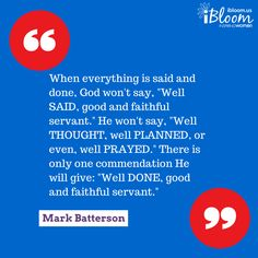 "When everything is said and done, God won't say, ""Well SAID, good and faithful servant."" He won't say, ""Well THOUGHT, well PLANNED, or even, well PRAYED."" There is only one commendation He will give: ""Well DONE, good and faithful servant."" ~ Mark Batterson"