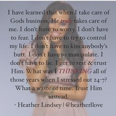 I've learned that my life ain't mine & God typically trusts me with a bit more than I would like. But, it always leaves me in a place of total & constant surrender to Him. So, cheers to no more stressing out over what God has already taken care of. The end. via #heatherlindsey