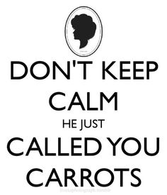 "Don't Keep Calm! He just called you carrots! (ah, Anne ""with an E"" Shirley)"