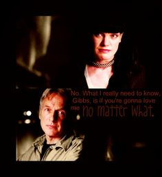 """No. What I really need to know, Gibbs, is if you're gonna love me no matter what."" Abby to Gibbs. Awww. NCIS quotes"