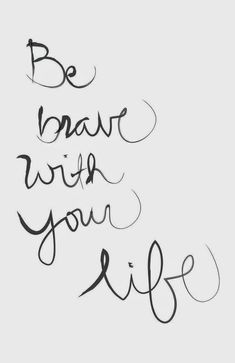 Wisdom Quotes : Be brave with your life!
