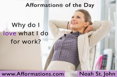 #AfformationaDay: Your work is going to fill a large part of your life, and the only way to be truly satisfied is to do what you believe is great work. The only way to do great work is to love what you do. #AOTD #Afformations #noahstjohn
