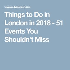 Things to Do in London in 2018 - 51 Events You Shouldn't Miss