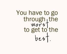 You have to go through the worst to get to the best.