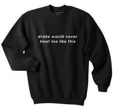 ◊ Drake Would Never Sweatshirt ◊ ⎽⎽⎽⎽⎽⎽⎽⎽⎽⎽⎽⎽⎽⎽⎽⎽⎽⎽⎽⎽⎽⎽⎽⎽⎽⎽⎽⎽ Care Instructions - ▫ Wash garment inside out hot or warm ▫ Tumble dry normal ▫ Do not iron directly on graphic ▫ Do not dry clean