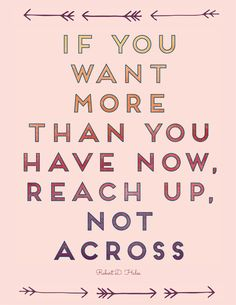If you want more than you have now, reach up, not across.  Robert D. Hales, October 2015