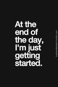 At the end of the day, I'm just getting started #inspiring #quotes