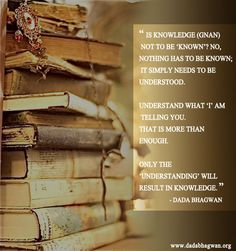 When you understand everything thoroughly it will result in Knowledge.To know more visit http://www.dadabhagnwa.org