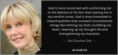 God is more concerned with conforming me to the likeness of His Son than leaving me in my comfort zones. God is more interested in inward qualities than outward circumstances - things like refining my faith, humbling my heart, cleaning up my thought life and strengthening my character. - Joni Eareckson Tada
