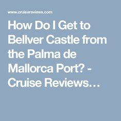 How Do I Get to Bellver Castle from the Palma de Mallorca Port? - Cruise Reviews…