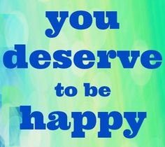 """""""You deserve to be happy"""" quote via www.Facebook.com/AFeelGoodWorld"""