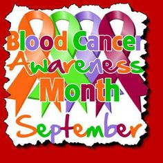 When someone has cancer, the whole family and everyone who loves them does, too~Terri Clark  It's Blood Cancer Awareness Month! It is also Childhood Cancer Awareness Month, Gynecologic Cancer Awareness Month, Leukemia & Lymphoma Awareness Month, National Ovarian Cancer Awareness Month, National Prostate Cancer Awareness Month, National Women's Health & Fitness Day is September 25 Thyroid Cancer Awareness Month!