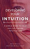 Free Kindle Book -   Developing Your Intuition: 5 Simple Steps To Help You Live a More Intuitive Life