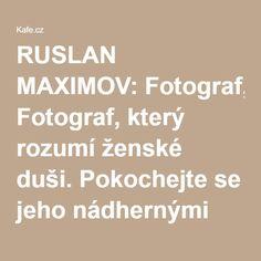 RUSLAN MAXIMOV: Fotograf, který rozumí ženské duši. Pokochejte se jeho nádhernými akty - fotogalerie k článku   Kafe.cz
