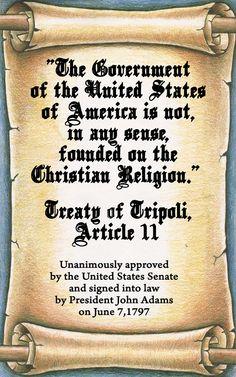 """Just so it's clear, this reads:  The Government of the United States of America is not in any sense founded on the Christian Religion.""""  •  Treaty of Tripoli •Article 11  • Unanimously approved by the United States Senate and signed into law by president John Adams on June 7, 1797"""